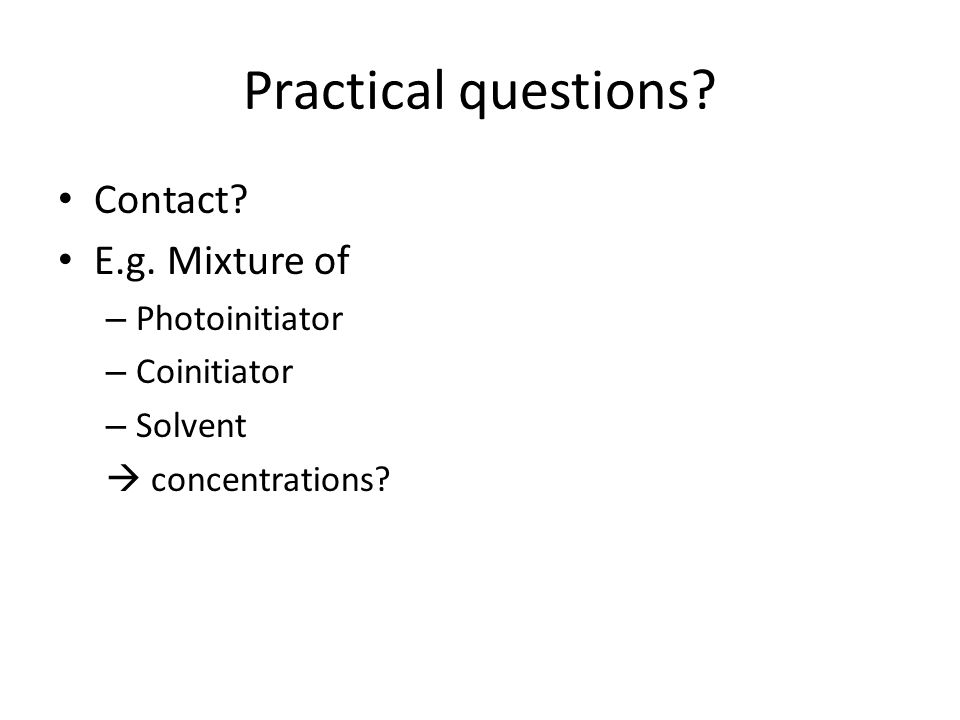 Practical questions Contact E.g. Mixture of Photoinitiator