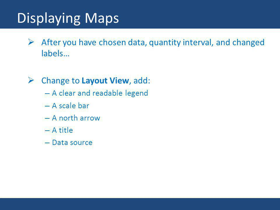 Displaying Maps After you have chosen data, quantity interval, and changed labels… Change to Layout View, add: