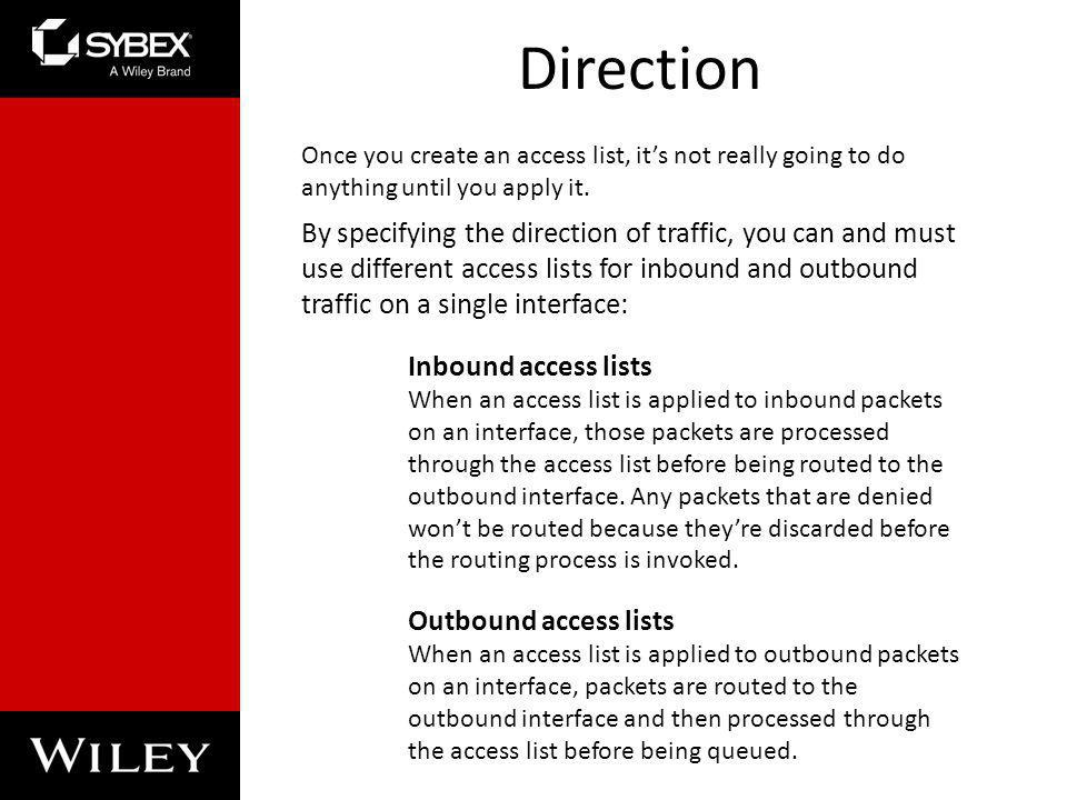 Direction Once you create an access list, it's not really going to do anything until you apply it.