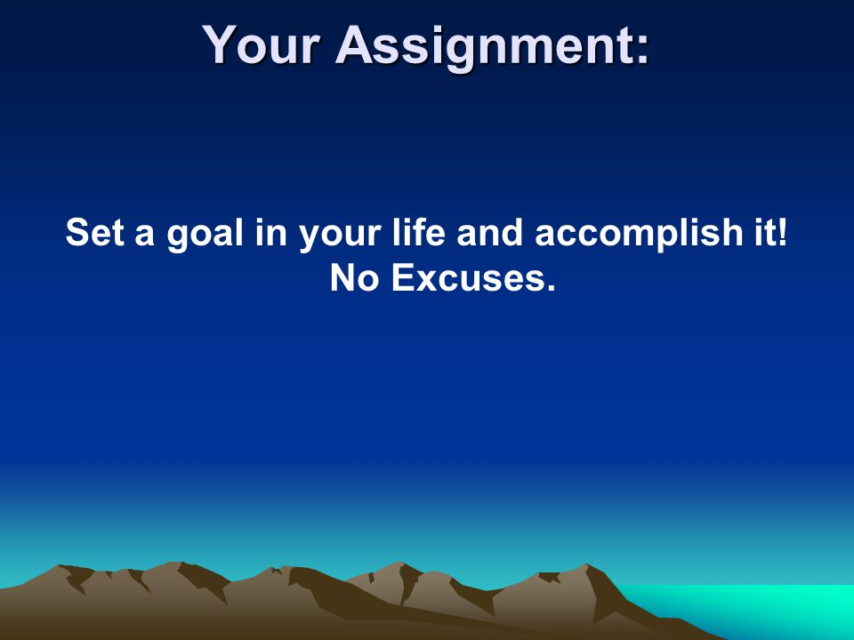 Set a goal in your life and accomplish it! No Excuses.