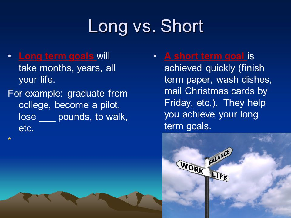 Long vs. Short Long term goals will take months, years, all your life.