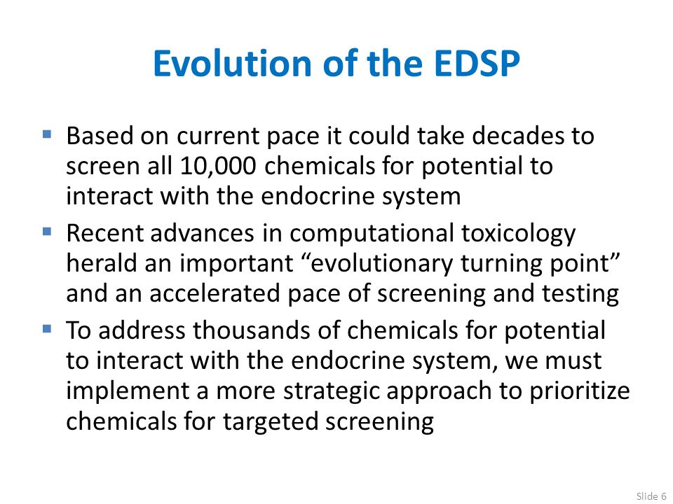 Evolution of the EDSP Based on current pace it could take decades to screen all 10,000 chemicals for potential to interact with the endocrine system.