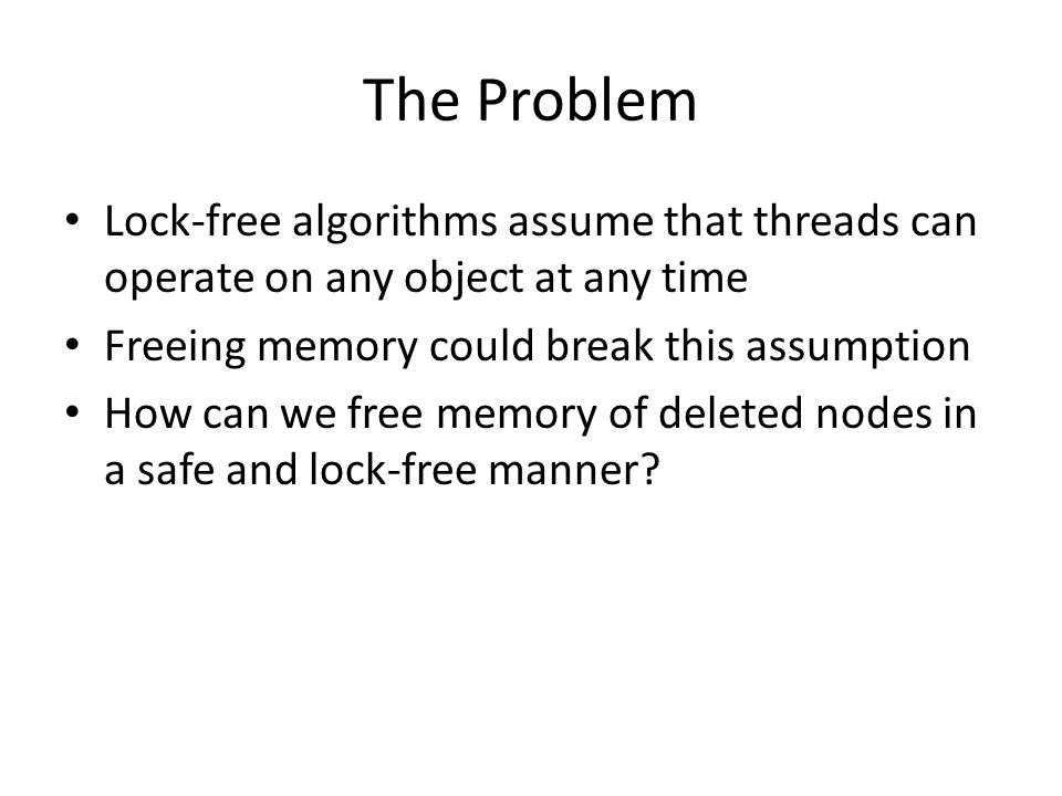The Problem Lock-free algorithms assume that threads can operate on any object at any time. Freeing memory could break this assumption.
