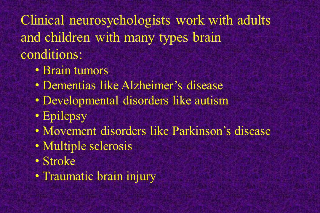 Clinical neurosychologists work with adults and children with many types brain conditions: