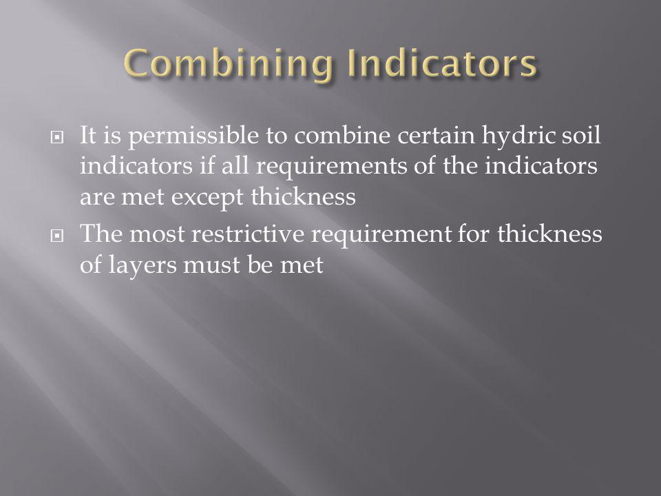 Combining Indicators It is permissible to combine certain hydric soil indicators if all requirements of the indicators are met except thickness.