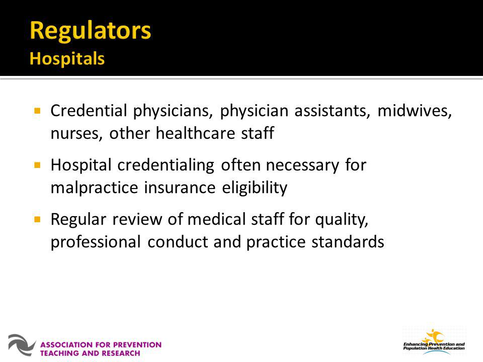 Regulators Hospitals Credential physicians, physician assistants, midwives, nurses, other healthcare staff.