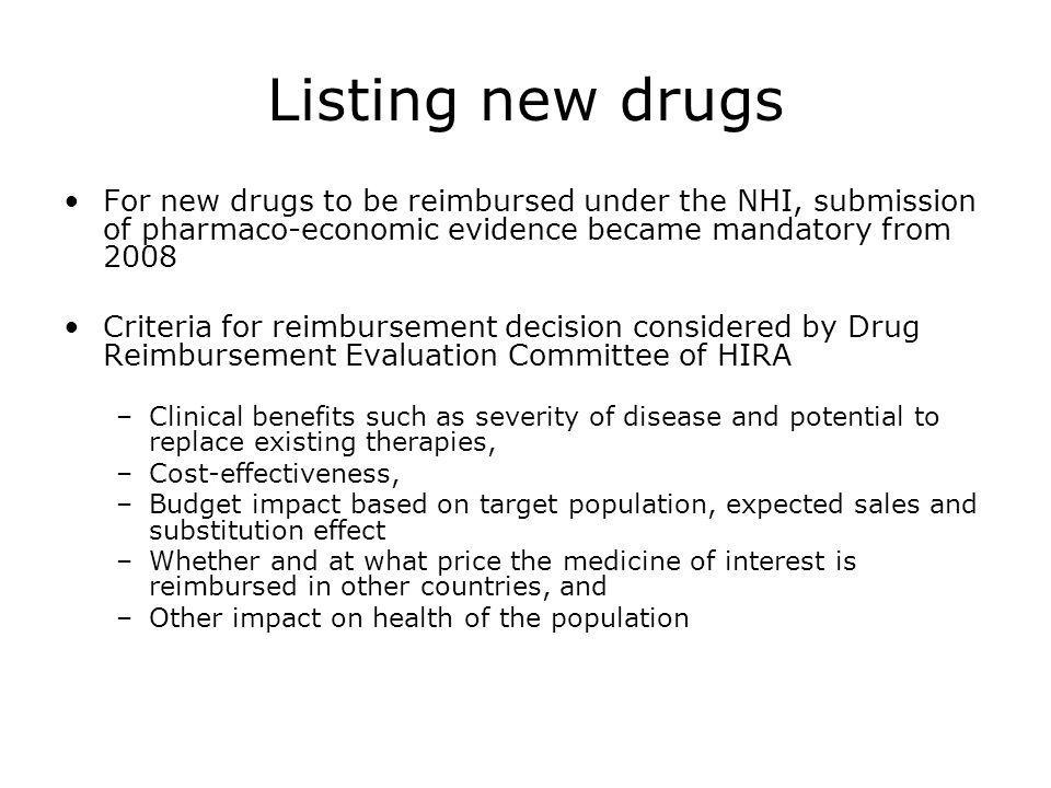 Listing new drugs For new drugs to be reimbursed under the NHI, submission of pharmaco-economic evidence became mandatory from 2008.