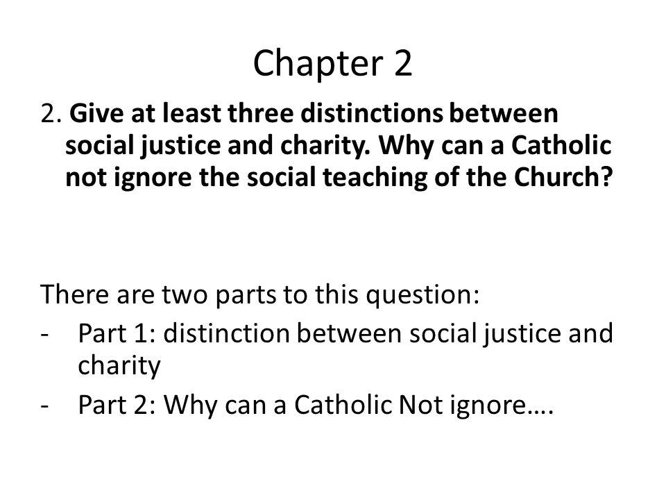 Chapter 2 2. Give at least three distinctions between social justice and charity. Why can a Catholic not ignore the social teaching of the Church