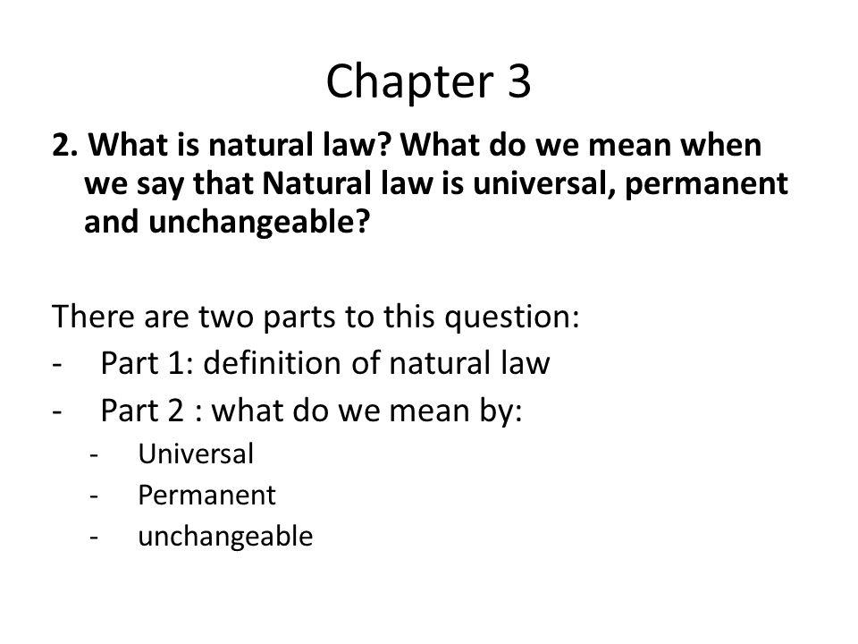 Chapter 3 2. What is natural law What do we mean when we say that Natural law is universal, permanent and unchangeable