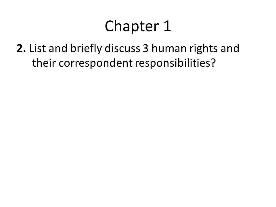 Chapter 1 2. List and briefly discuss 3 human rights and their correspondent responsibilities