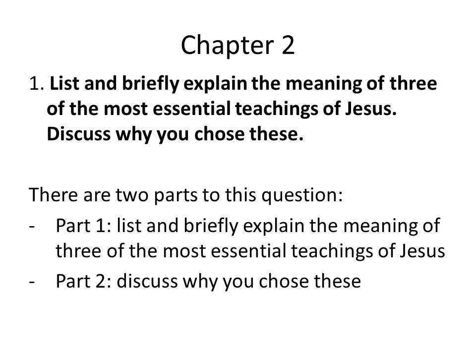 Chapter 2 1. List and briefly explain the meaning of three of the most essential teachings of Jesus. Discuss why you chose these.