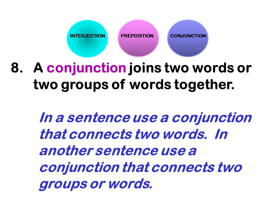 A conjunction joins two words or two groups of words together.