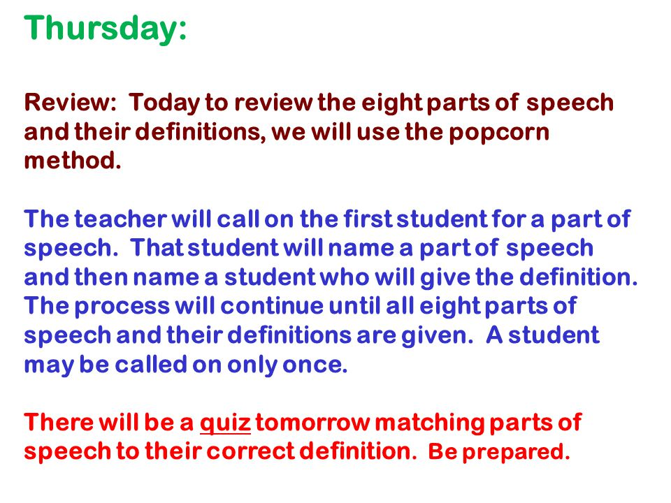 Thursday: Review: Today to review the eight parts of speech and their definitions, we will use the popcorn method.