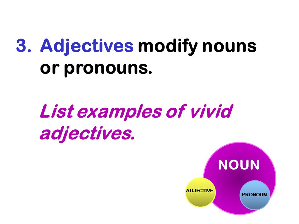 Adjectives modify nouns or pronouns.