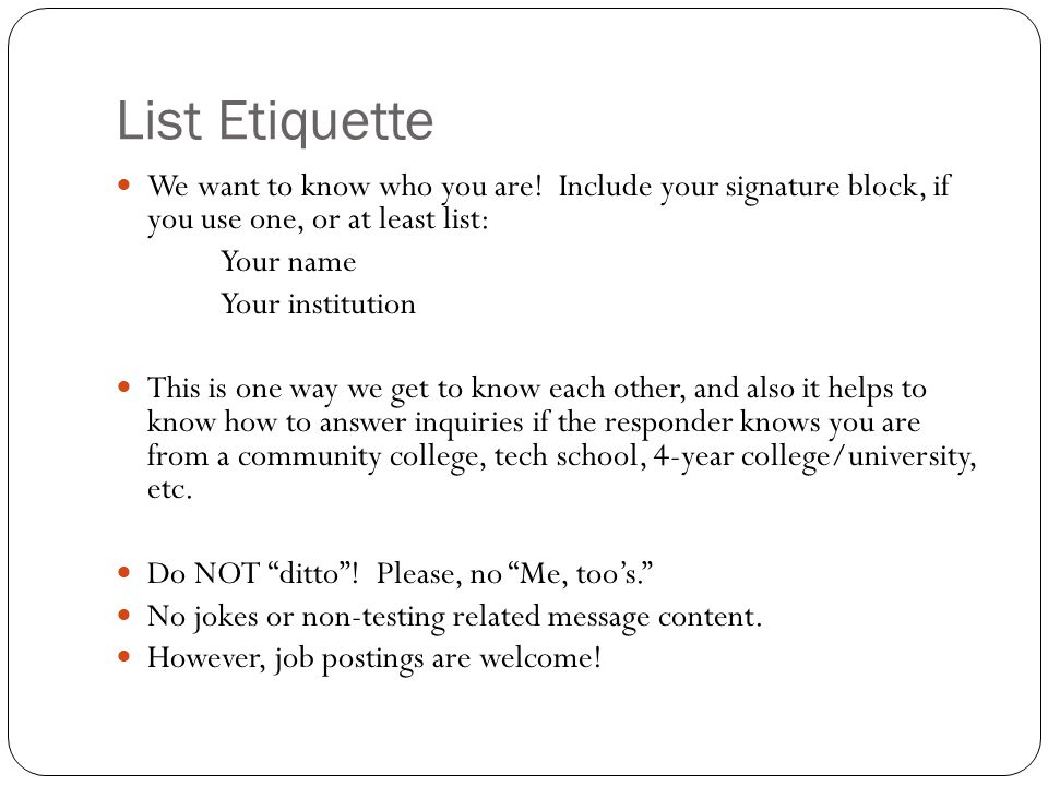 List Etiquette We want to know who you are! Include your signature block, if you use one, or at least list: