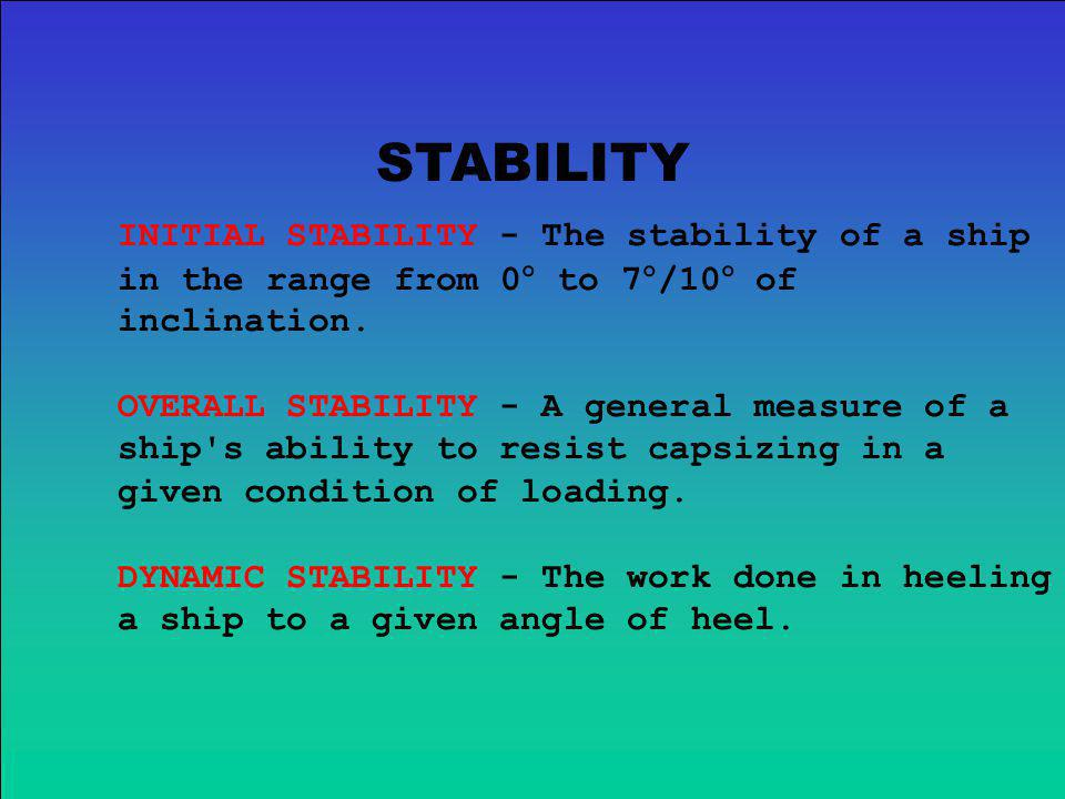 STABILITY INITIAL STABILITY - The stability of a ship in the range from 0° to 7°/10° of inclination.