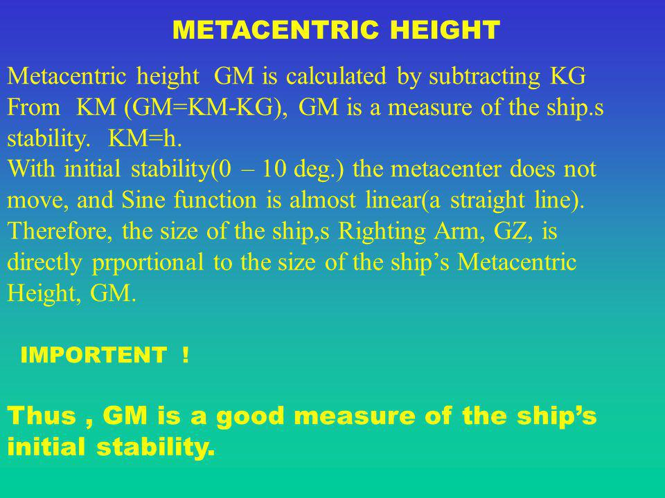 METACENTRIC HEIGHT Metacentric height GM is calculated by subtracting KG. From KM (GM=KM-KG), GM is a measure of the ship.s.