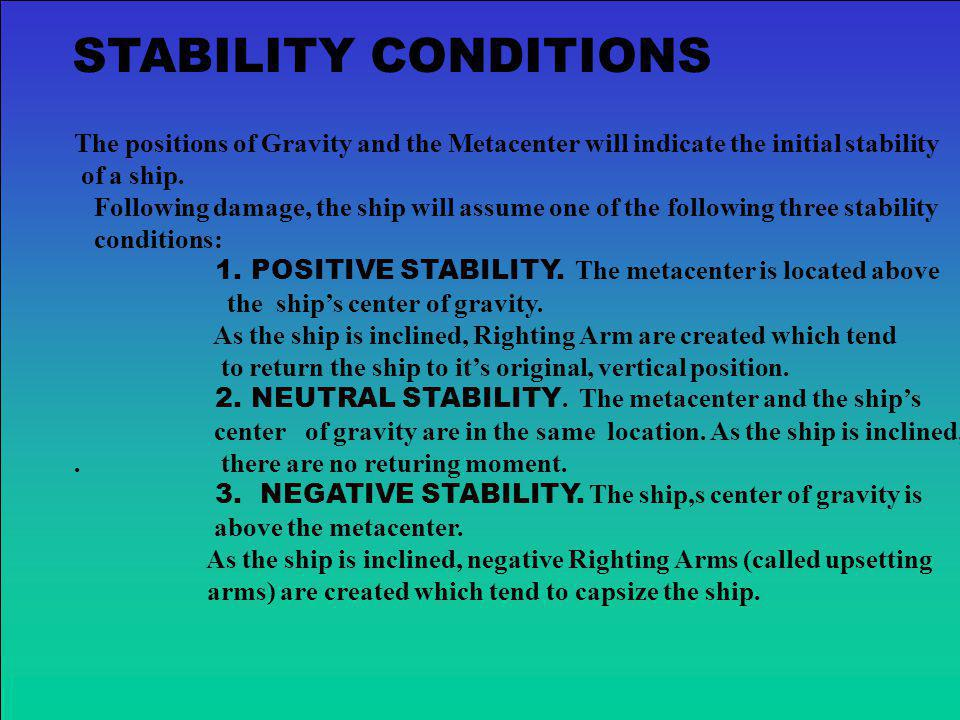 STABILITY CONDITIONS The positions of Gravity and the Metacenter will indicate the initial stability.