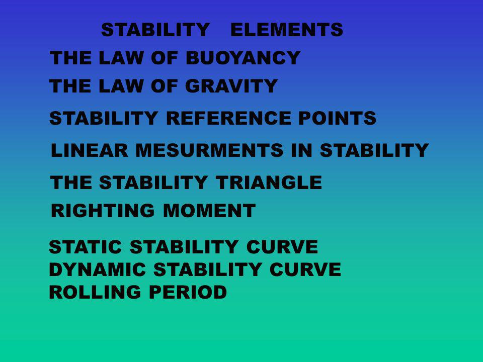 STABILITY ELEMENTS THE LAW OF BUOYANCY. THE LAW OF GRAVITY. STABILITY REFERENCE POINTS. LINEAR MESURMENTS IN STABILITY.
