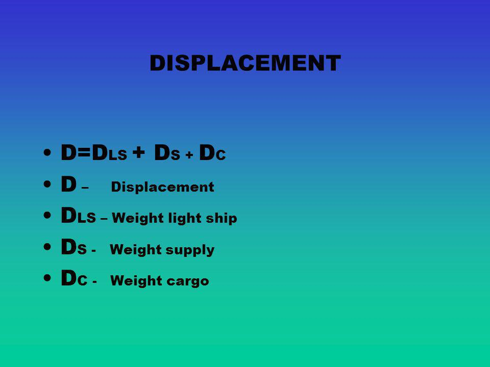 DISPLACEMENT D=DLS + DS + DC. D – Displacement. DLS – Weight light ship. DS - Weight supply.