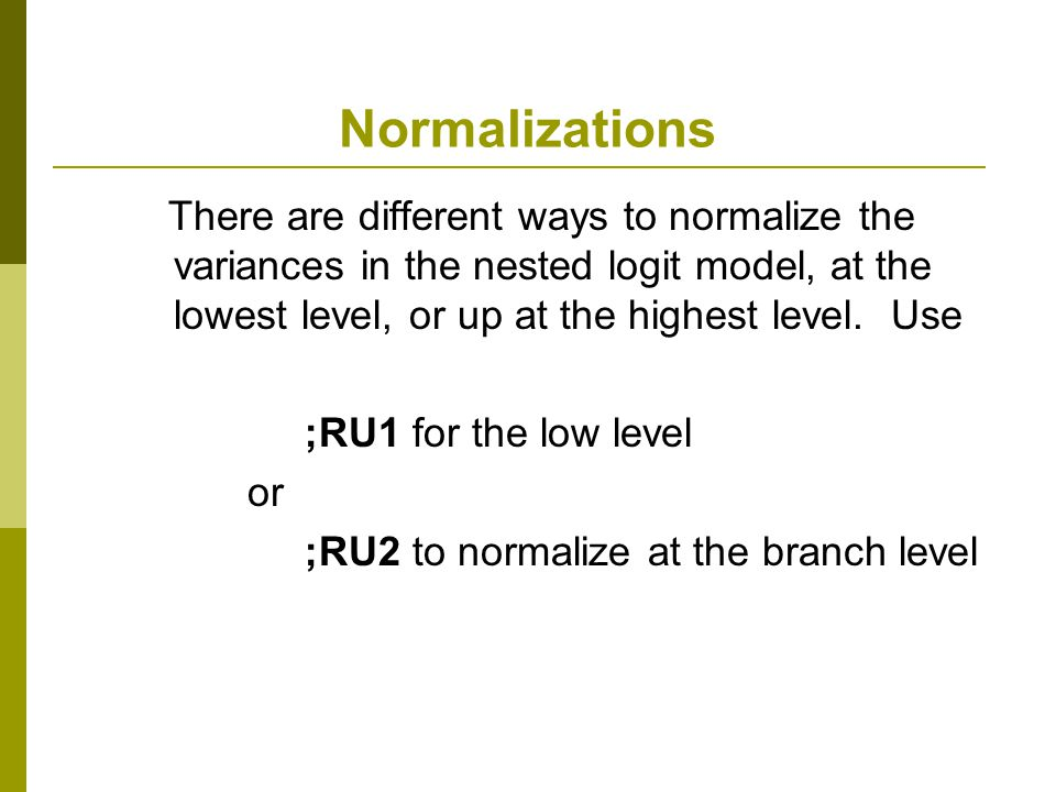Normalizations There are different ways to normalize the variances in the nested logit model, at the lowest level, or up at the highest level. Use.