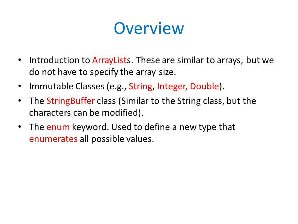 Overview Introduction to ArrayLists. These are similar to arrays, but we do not have to specify the array size.