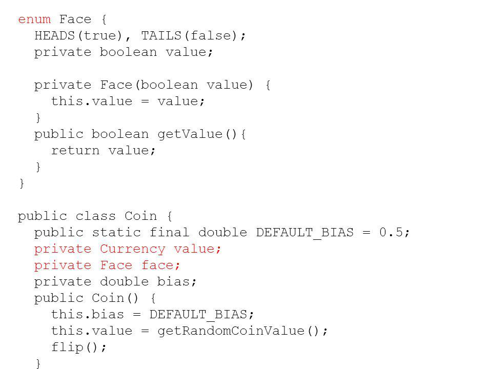enum Face { HEADS(true), TAILS(false); private boolean value; private Face(boolean value) { this.value = value;