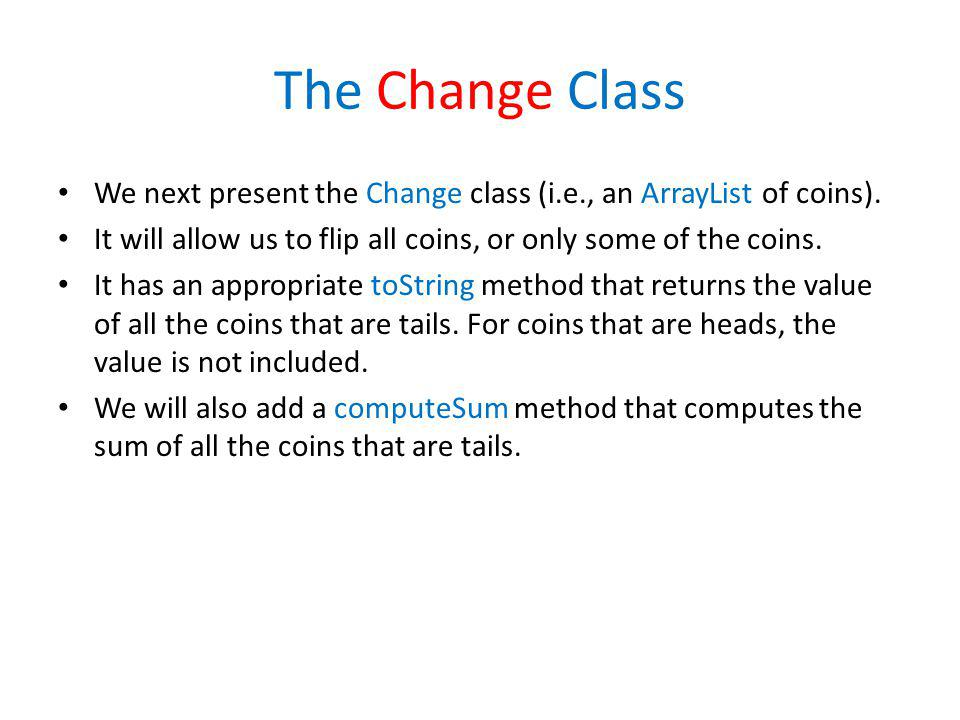 The Change Class We next present the Change class (i.e., an ArrayList of coins). It will allow us to flip all coins, or only some of the coins.