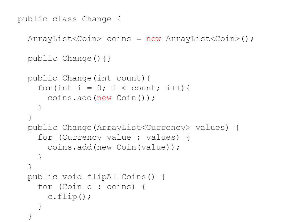 public class Change { ArrayList<Coin> coins = new ArrayList<Coin>(); public Change(){} public Change(int count){