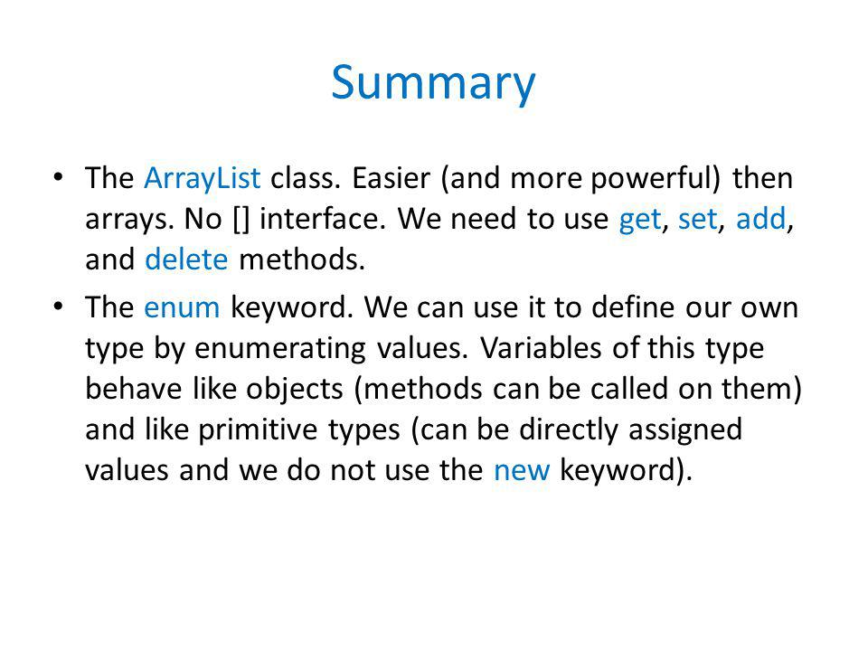 Summary The ArrayList class. Easier (and more powerful) then arrays. No [] interface. We need to use get, set, add, and delete methods.