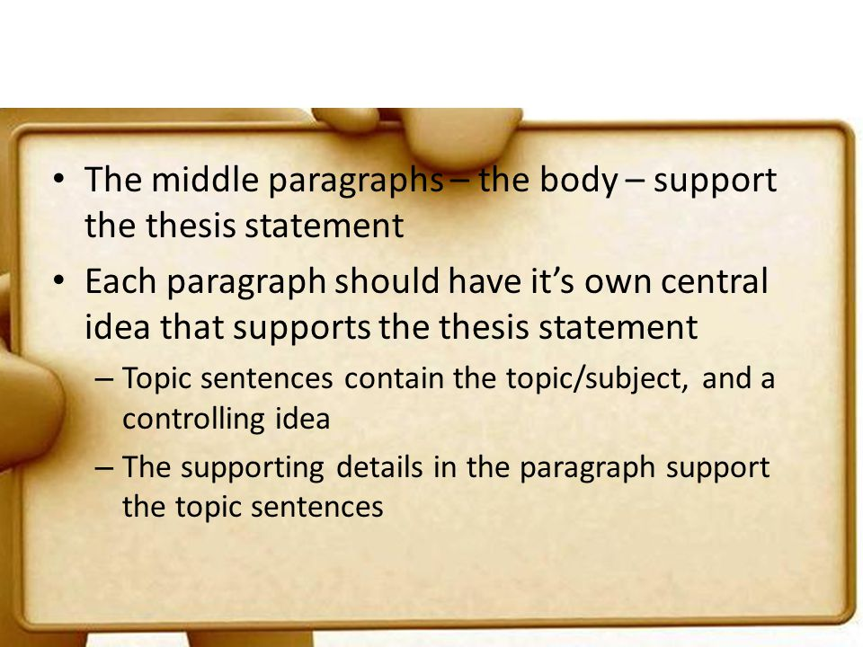 The middle paragraphs – the body – support the thesis statement