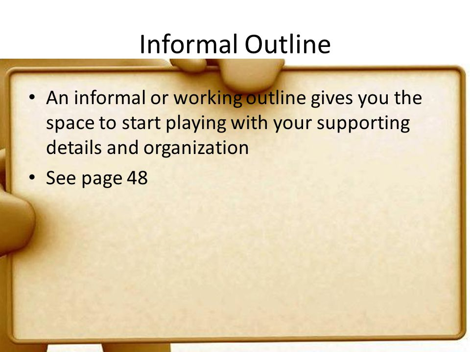 Informal Outline An informal or working outline gives you the space to start playing with your supporting details and organization.