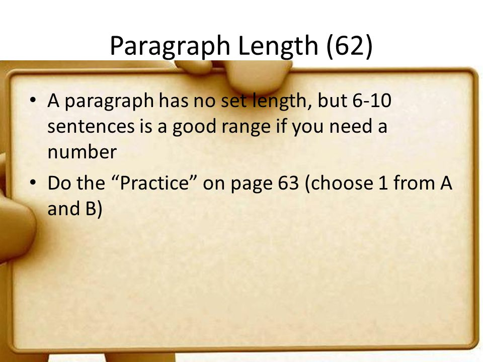 Paragraph Length (62) A paragraph has no set length, but 6-10 sentences is a good range if you need a number.