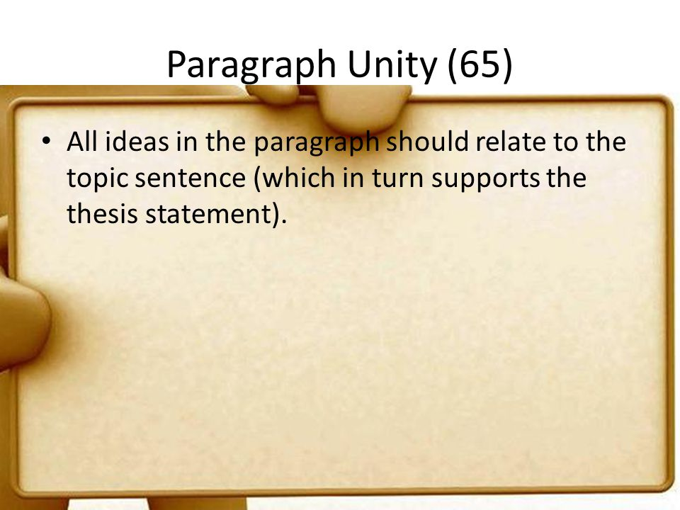 Paragraph Unity (65) All ideas in the paragraph should relate to the topic sentence (which in turn supports the thesis statement).