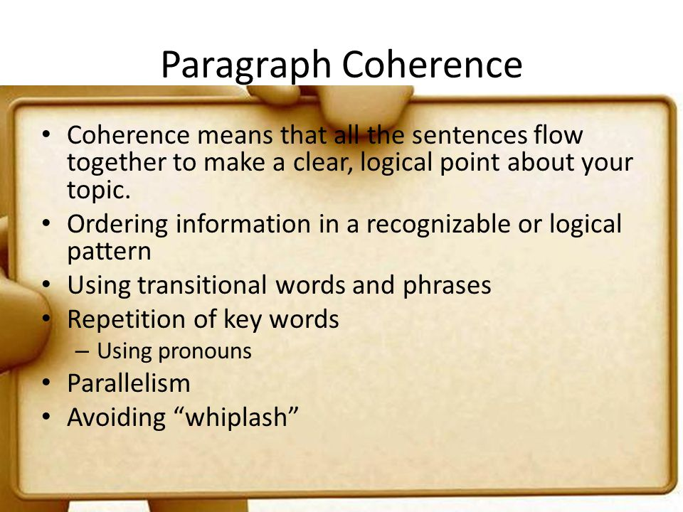 Paragraph Coherence Coherence means that all the sentences flow together to make a clear, logical point about your topic.