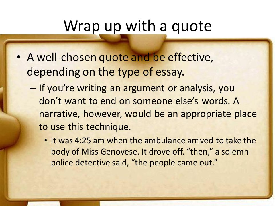 Wrap up with a quote A well-chosen quote and be effective, depending on the type of essay.