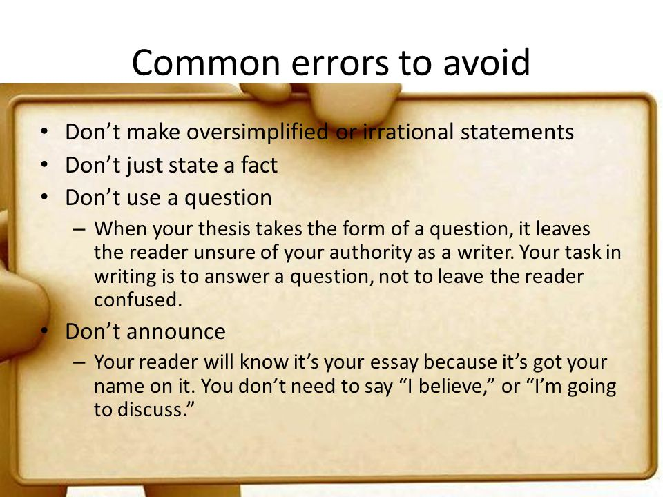 Common errors to avoid Don't make oversimplified or irrational statements. Don't just state a fact.