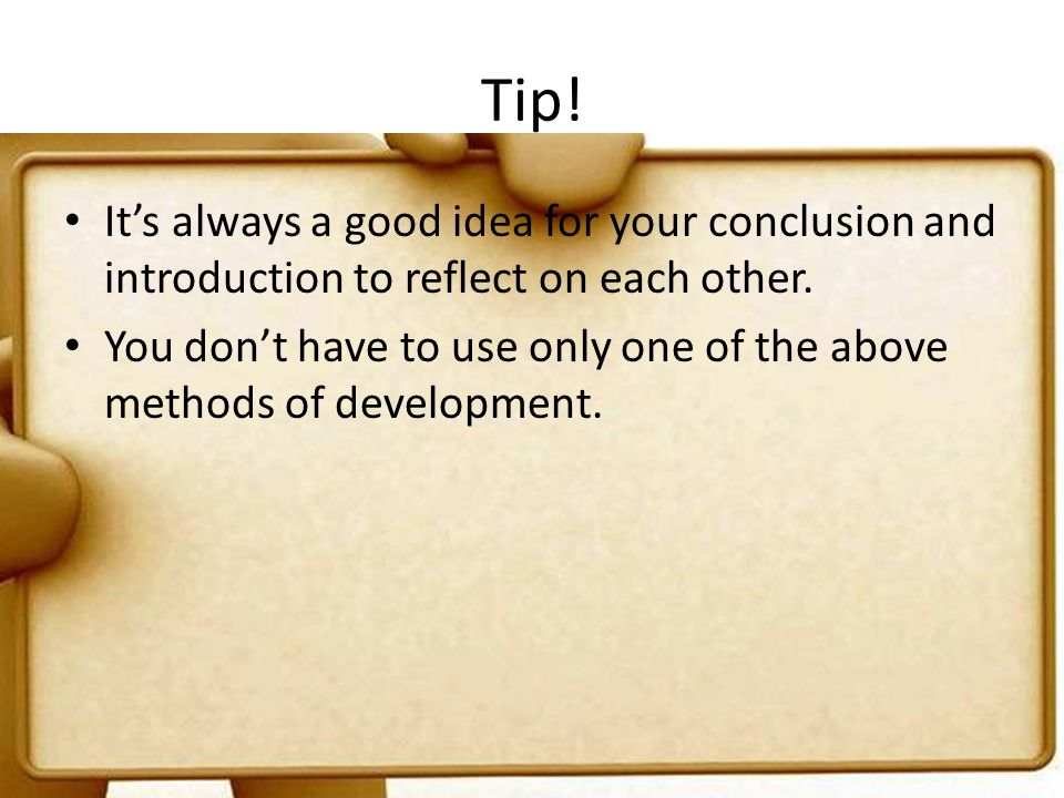 Tip! It's always a good idea for your conclusion and introduction to reflect on each other.