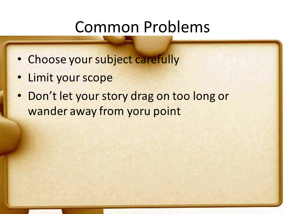 Common Problems Choose your subject carefully Limit your scope