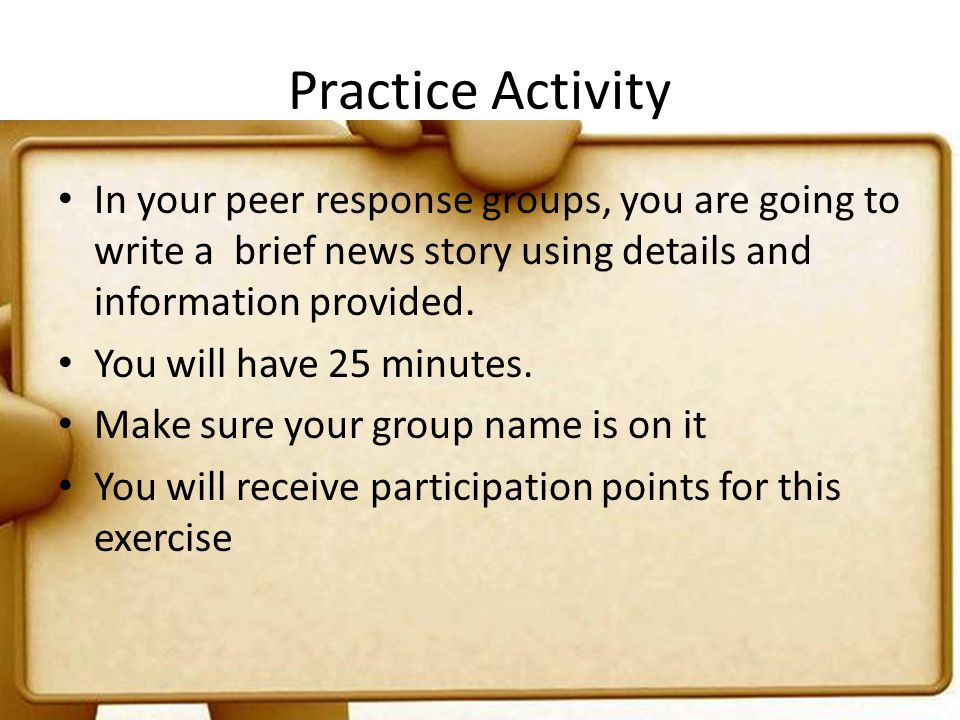 Practice Activity In your peer response groups, you are going to write a brief news story using details and information provided.