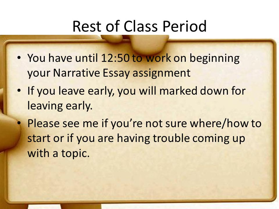 Rest of Class Period You have until 12:50 to work on beginning your Narrative Essay assignment.