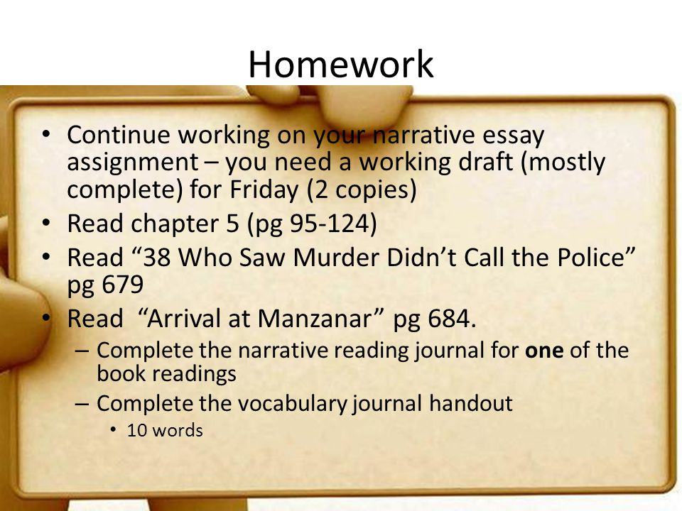 Homework Continue working on your narrative essay assignment – you need a working draft (mostly complete) for Friday (2 copies)
