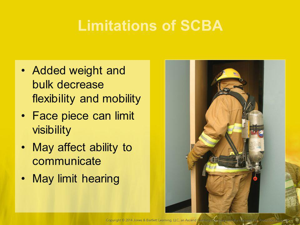 Limitations of SCBA Added weight and bulk decrease flexibility and mobility. Face piece can limit visibility.