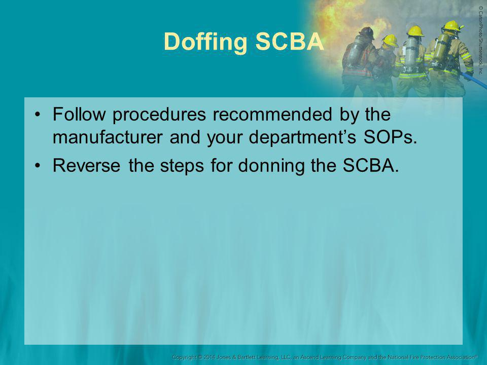 Doffing SCBA Follow procedures recommended by the manufacturer and your department's SOPs. Reverse the steps for donning the SCBA.