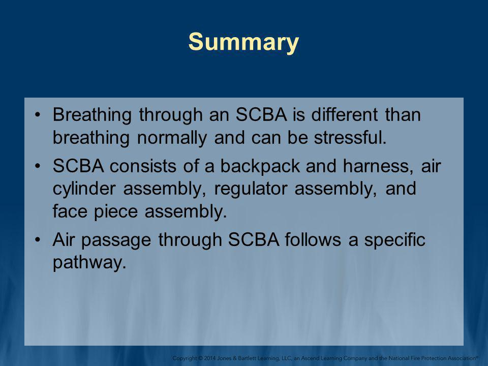 Summary Breathing through an SCBA is different than breathing normally and can be stressful.