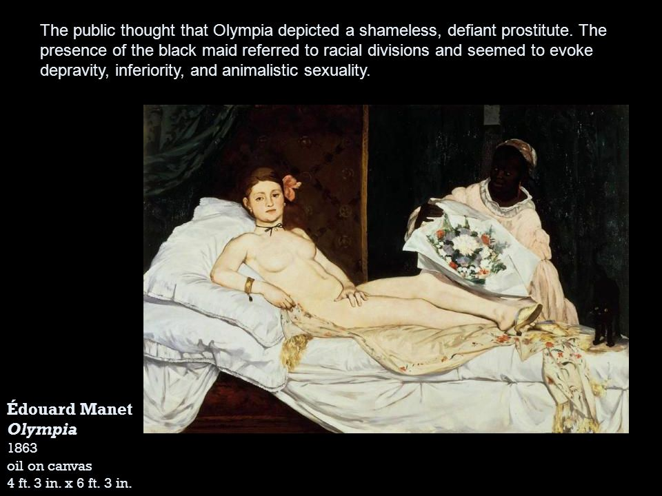 The public thought that Olympia depicted a shameless, defiant prostitute. The presence of the black maid referred to racial divisions and seemed to evoke depravity, inferiority, and animalistic sexuality.