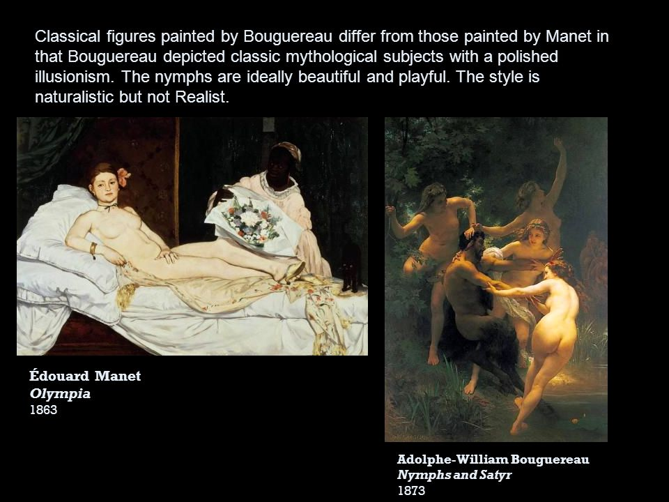 Classical figures painted by Bouguereau differ from those painted by Manet in that Bouguereau depicted classic mythological subjects with a polished illusionism. The nymphs are ideally beautiful and playful. The style is naturalistic but not Realist.