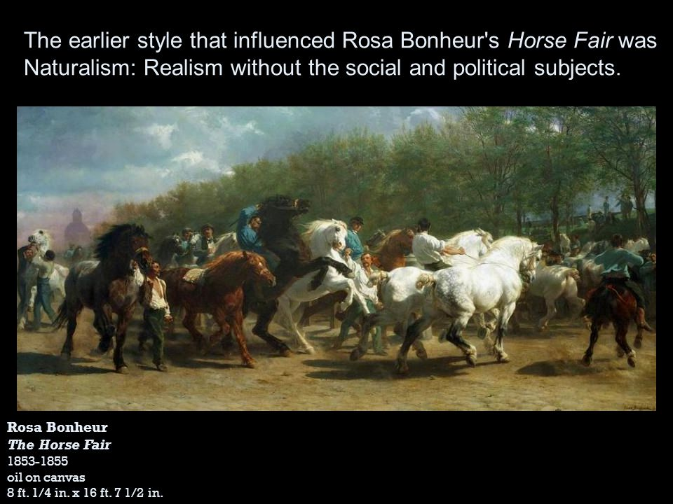 The earlier style that influenced Rosa Bonheur s Horse Fair was Naturalism: Realism without the social and political subjects.