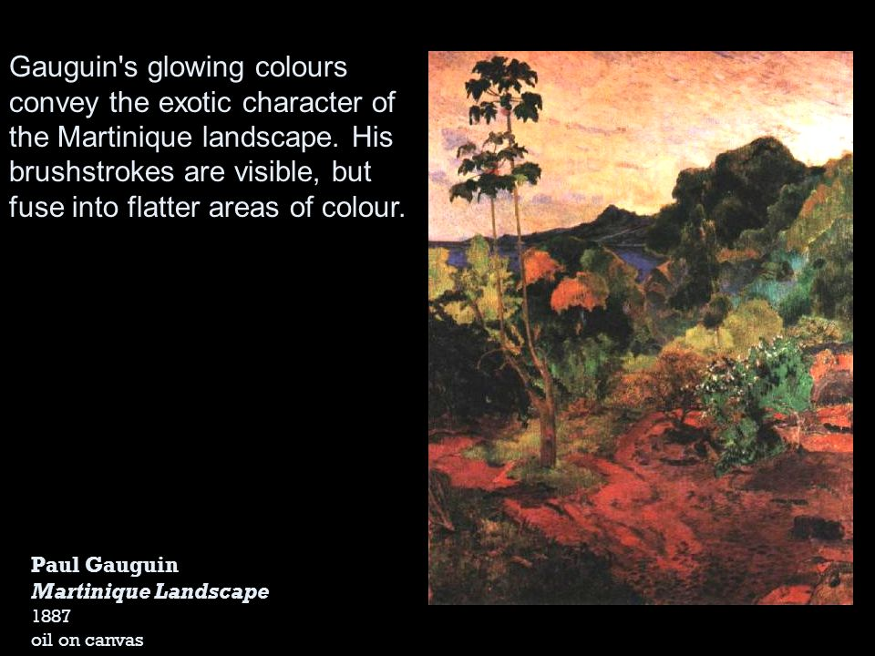 Gauguin s glowing colours convey the exotic character of the Martinique landscape. His brushstrokes are visible, but fuse into flatter areas of colour.