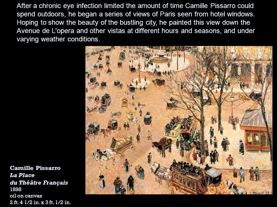 After a chronic eye infection limited the amount of time Camille Pissarro could spend outdoors, he began a series of views of Paris seen from hotel windows. Hoping to show the beauty of the bustling city, he painted this view down the Avenue de L opera and other vistas at different hours and seasons, and under varying weather conditions.